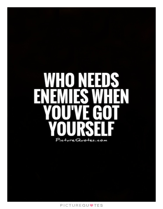 who-needs-enemies-when-youve-got-yourself-quote-1.jpg